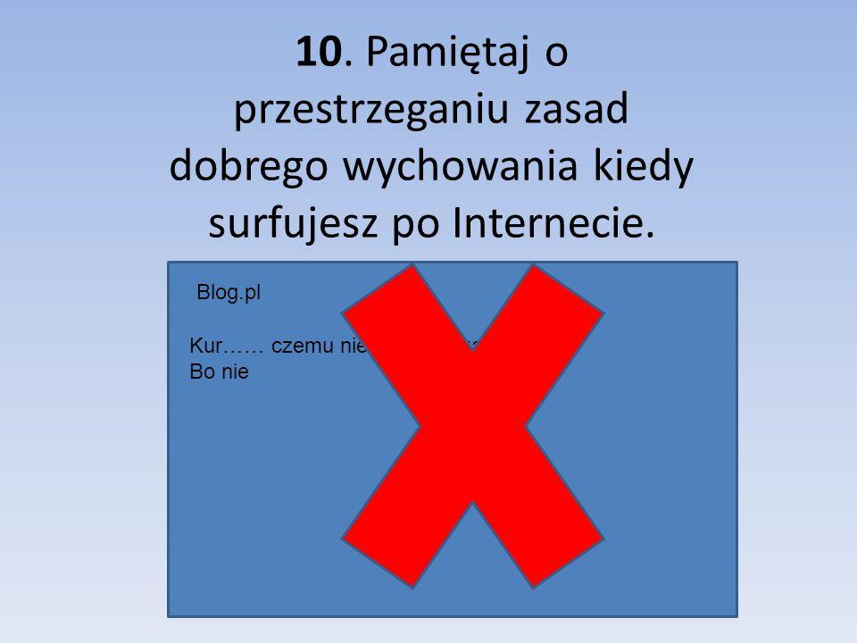 10. Pamiętaj o przestrzeganiu zasad dobrego wychowania kiedy surfujesz po Internecie.