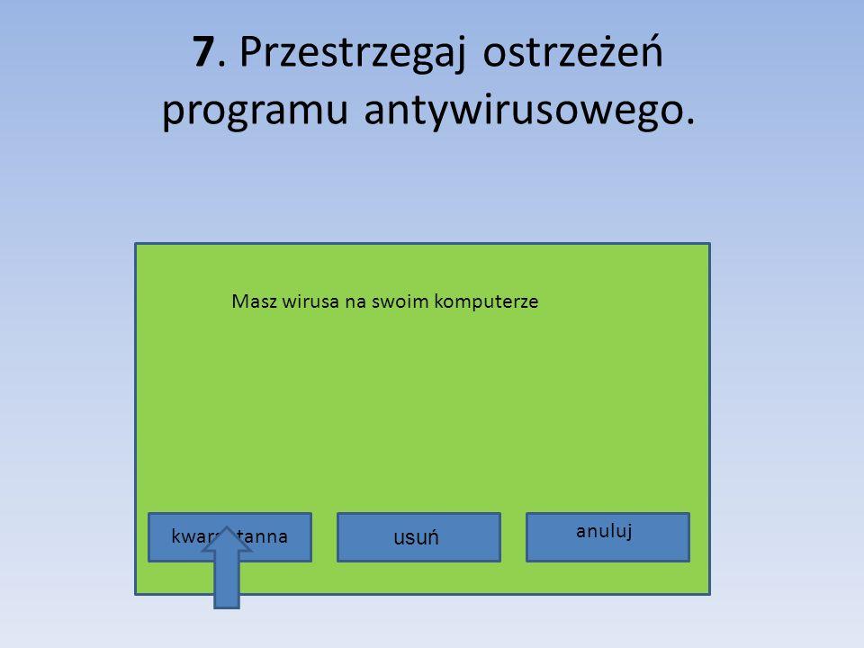 7. Przestrzegaj ostrzeżeń programu antywirusowego.