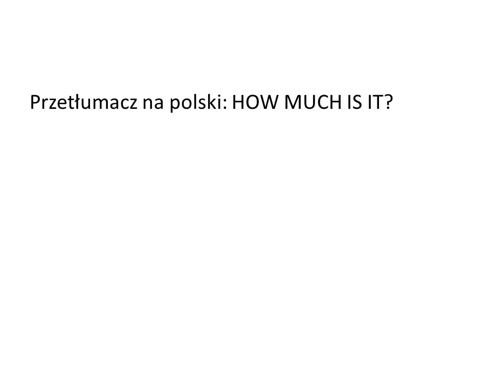 Przetłumacz na polski: HOW MUCH IS IT
