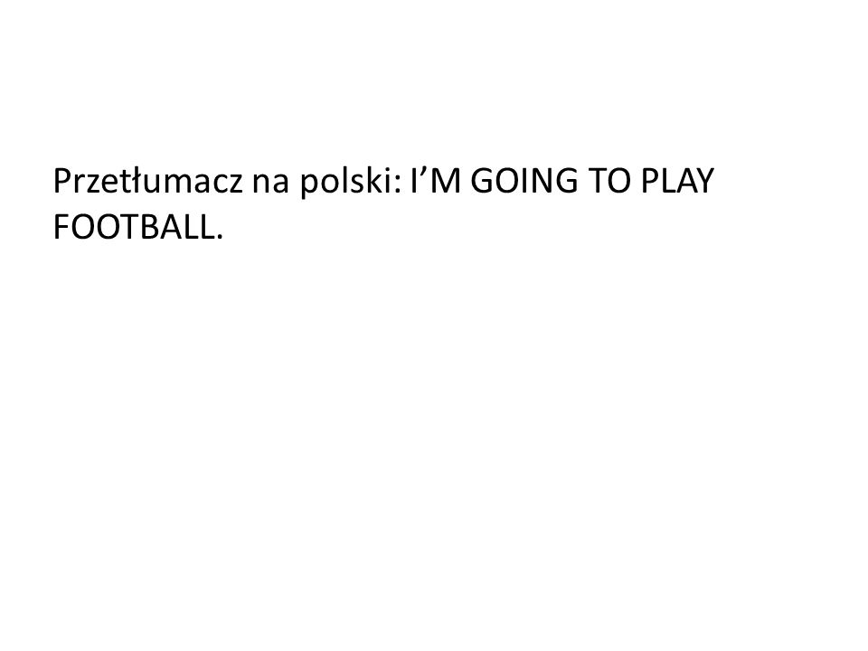 Przetłumacz na polski: I'M GOING TO PLAY FOOTBALL.