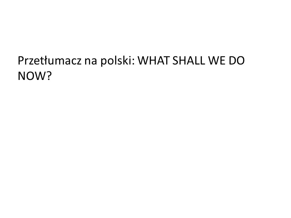 Przetłumacz na polski: WHAT SHALL WE DO NOW