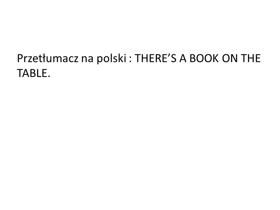 Przetłumacz na polski : THERE'S A BOOK ON THE TABLE.