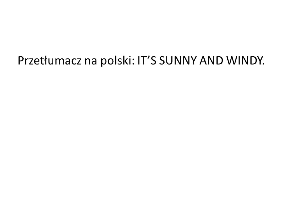 Przetłumacz na polski: IT'S SUNNY AND WINDY.