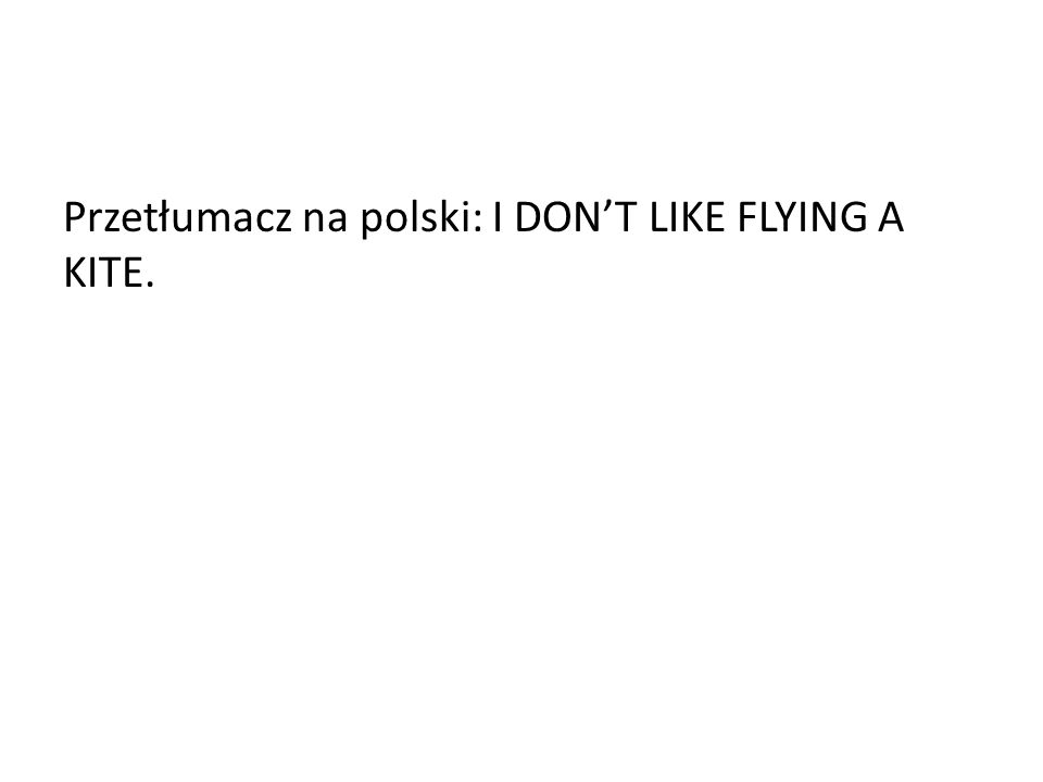 Przetłumacz na polski: I DON'T LIKE FLYING A KITE.