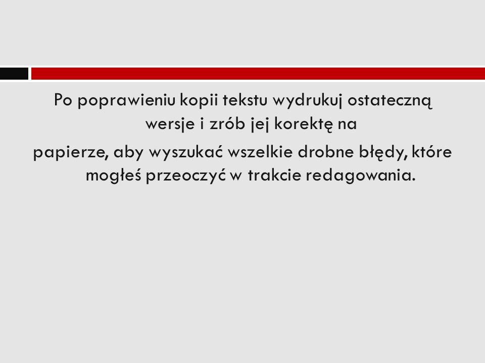 Po poprawieniu kopii tekstu wydrukuj ostateczną wersje i zrób jej korektę na papierze, aby wyszukać wszelkie drobne błędy, które mogłeś przeoczyć w trakcie redagowania.