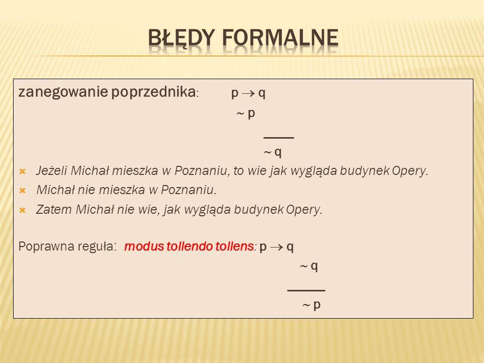 BŁĘDY FORMALNE zanegowanie poprzednika: p  q  p ____  q