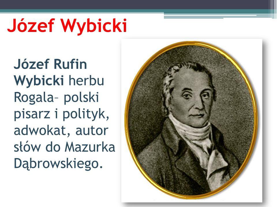 Józef WybickiJózef Rufin Wybicki herbu Rogala– polski pisarz i polityk, adwokat, autor słów do Mazurka Dąbrowskiego.