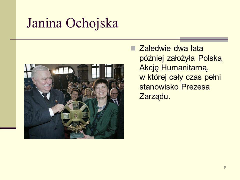 Janina OchojskaZaledwie dwa lata później założyła Polską Akcję Humanitarną, w której cały czas pełni stanowisko Prezesa Zarządu.