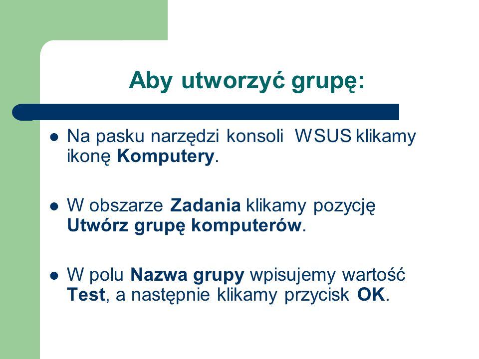 Aby utworzyć grupę:Na pasku narzędzi konsoli WSUS klikamy ikonę Komputery. W obszarze Zadania klikamy pozycję Utwórz grupę komputerów.