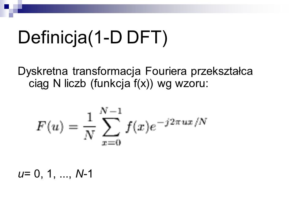 Definicja(1-D DFT) Dyskretna transformacja Fouriera przekształca ciąg N liczb (funkcja f(x)) wg wzoru: