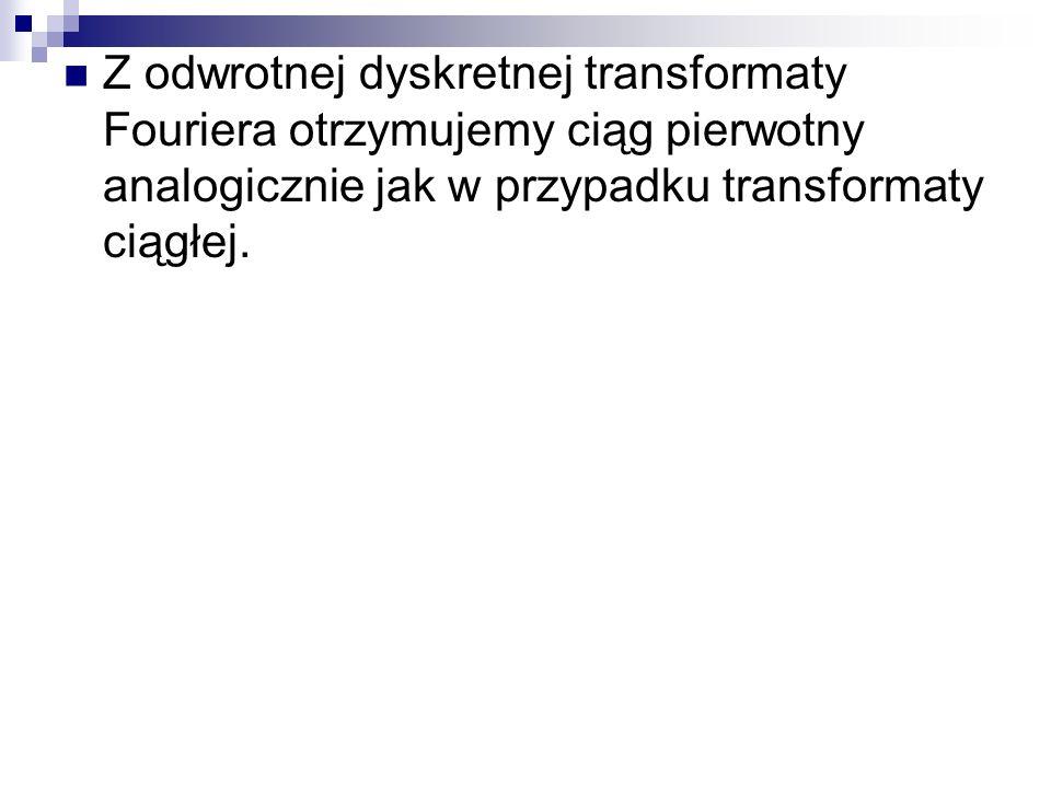 Z odwrotnej dyskretnej transformaty Fouriera otrzymujemy ciąg pierwotny analogicznie jak w przypadku transformaty ciągłej.