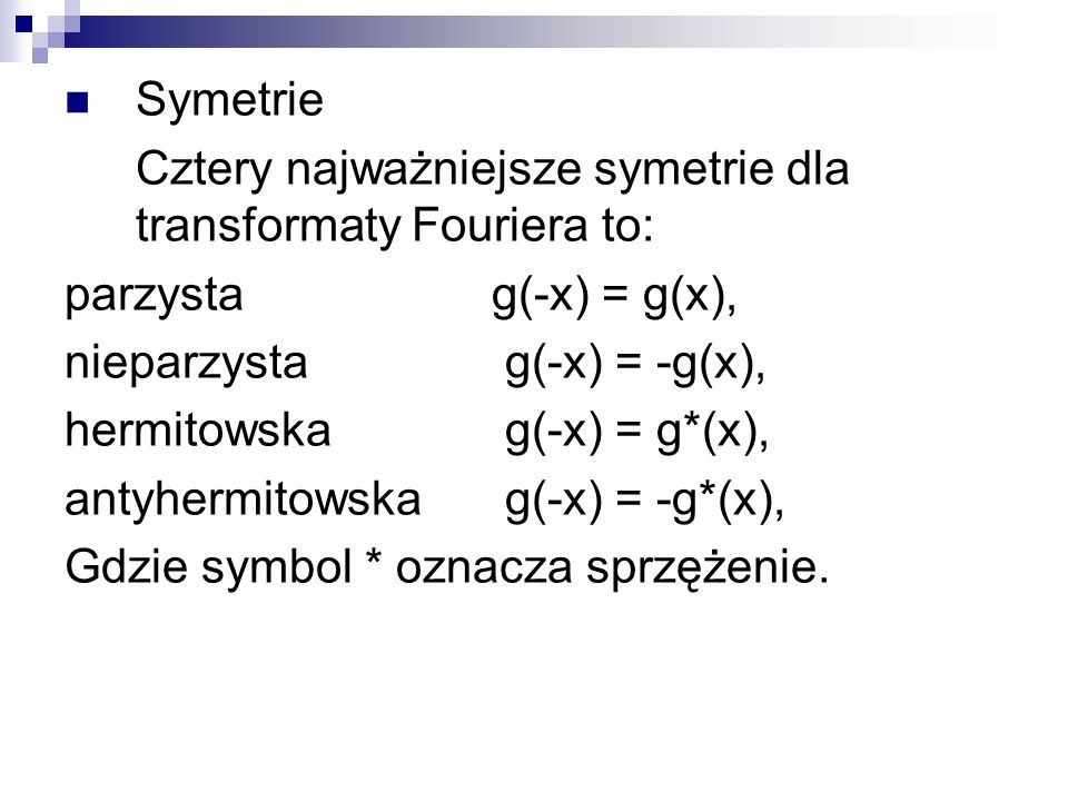 Symetrie Cztery najważniejsze symetrie dla transformaty Fouriera to: parzysta g(-x) = g(x), nieparzysta g(-x) = -g(x),