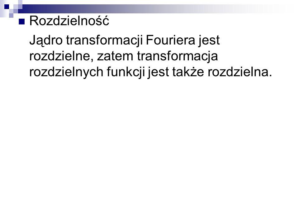 Rozdzielność Jądro transformacji Fouriera jest rozdzielne, zatem transformacja rozdzielnych funkcji jest także rozdzielna.