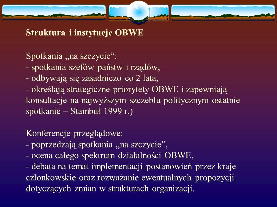 """Struktura i instytucje OBWE Spotkania """"na szczycie : - spotkania szefów państw i rządów, - odbywają się zasadniczo co 2 lata, - określają strategiczne priorytety OBWE i zapewniają konsultacje na najwyższym szczeblu politycznym ostatnie spotkanie – Stambuł 1999 r.) Konferencje przeglądowe: - poprzedzają spotkania """"na szczycie , - ocena całego spektrum działalności OBWE, - debata na temat implementacji postanowień przez kraje członkowskie oraz rozważanie ewentualnych propozycji dotyczących zmian w strukturach organizacji."""