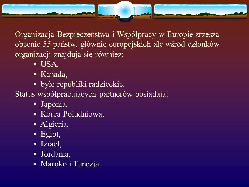 Organizacja Bezpieczeństwa i Współpracy w Europie zrzesza obecnie 55 państw, głównie europejskich ale wśród członków organizacji znajdują się również: • USA, • Kanada, • byłe republiki radzieckie.