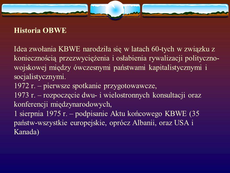 Historia OBWE Idea zwołania KBWE narodziła się w latach 60-tych w związku z koniecznością przezwyciężenia i osłabienia rywalizacji polityczno-wojskowej między ówczesnymi państwami kapitalistycznymi i socjalistycznymi.