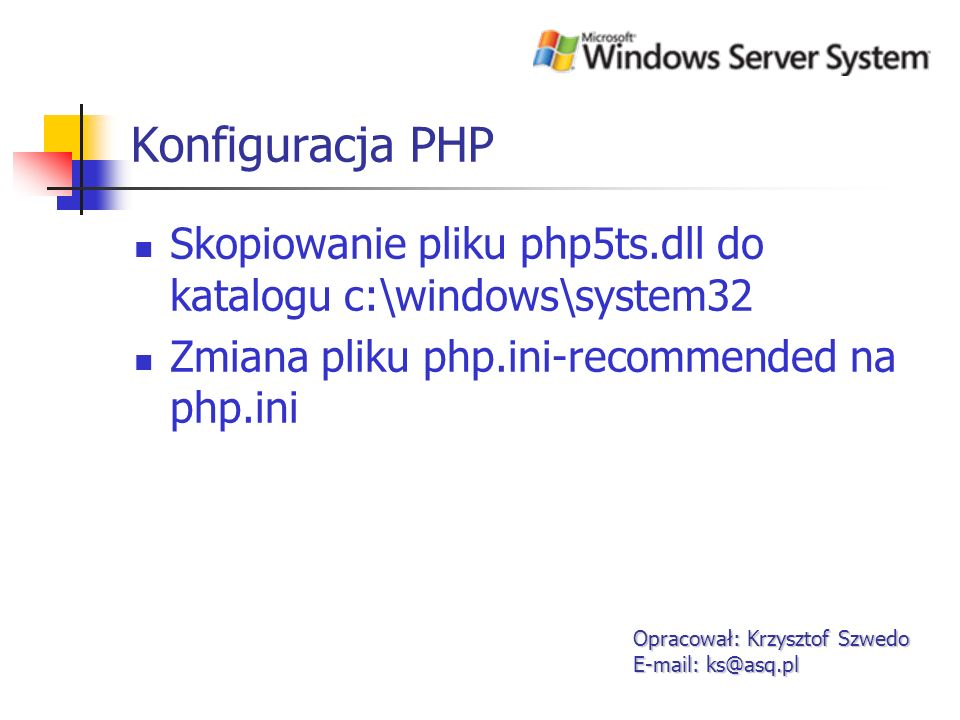 Konfiguracja PHP Skopiowanie pliku php5ts.dll do katalogu c:\windows\system32. Zmiana pliku php.ini-recommended na php.ini.