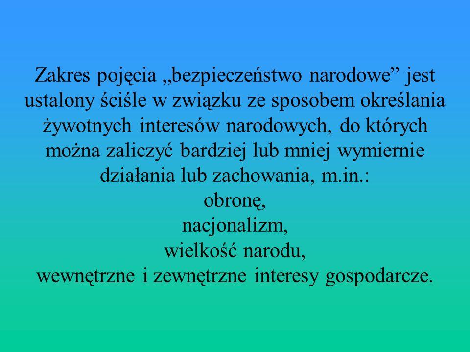 """Zakres pojęcia """"bezpieczeństwo narodowe jest ustalony ściśle w związku ze sposobem określania żywotnych interesów narodowych, do których można zaliczyć bardziej lub mniej wymiernie działania lub zachowania, m.in.: obronę, nacjonalizm, wielkość narodu, wewnętrzne i zewnętrzne interesy gospodarcze."""