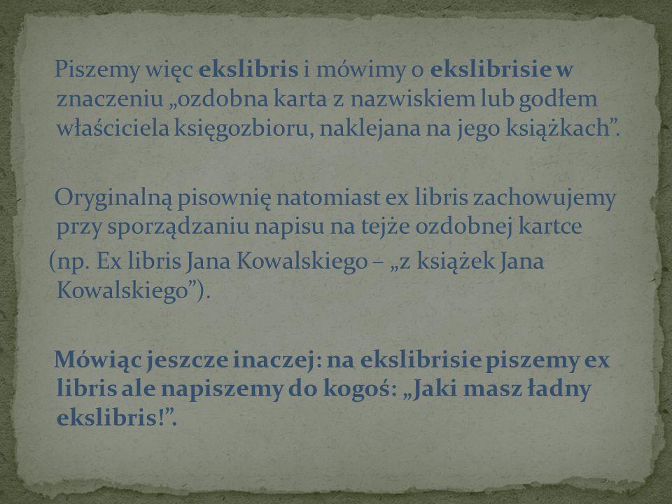 """Piszemy więc ekslibris i mówimy o ekslibrisie w znaczeniu """"ozdobna karta z nazwiskiem lub godłem właściciela księgozbioru, naklejana na jego książkach ."""