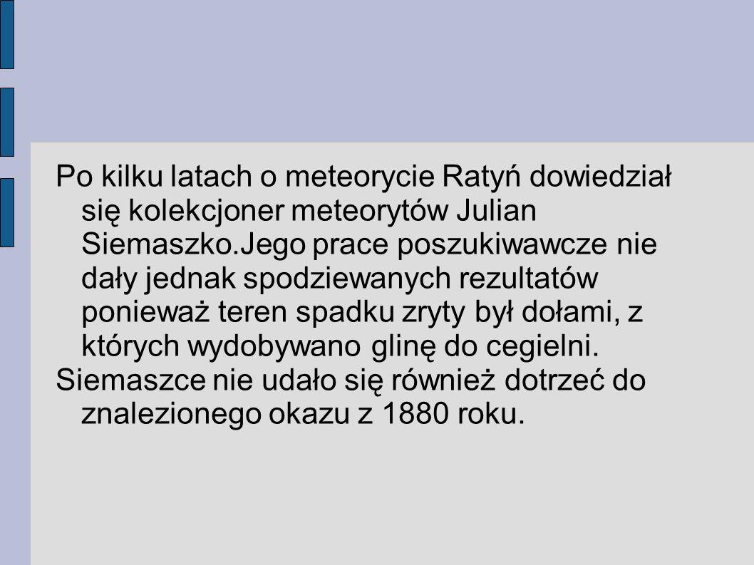 Po kilku latach o meteorycie Ratyń dowiedział się kolekcjoner meteorytów Julian Siemaszko.Jego prace poszukiwawcze nie dały jednak spodziewanych rezultatów ponieważ teren spadku zryty był dołami, z których wydobywano glinę do cegielni.