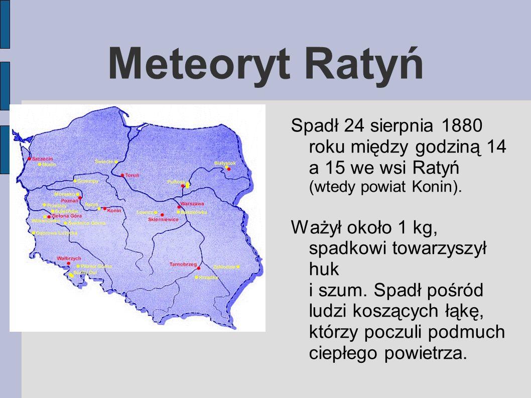 Meteoryt Ratyń Spadł 24 sierpnia 1880 roku między godziną 14 a 15 we wsi Ratyń (wtedy powiat Konin).