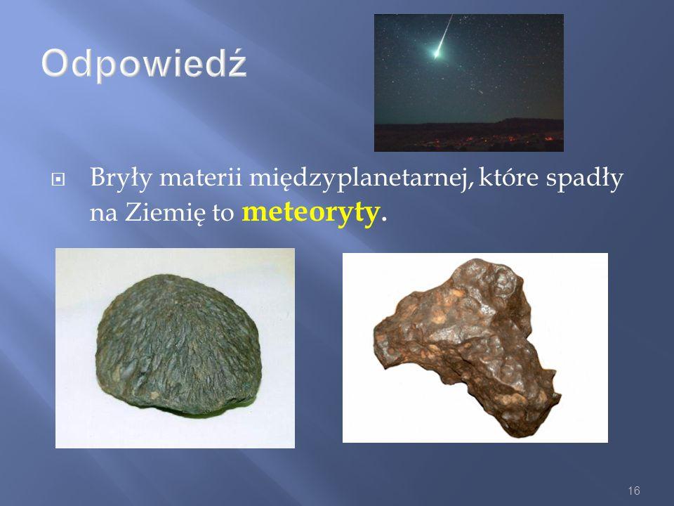 Odpowiedź Bryły materii międzyplanetarnej, które spadły na Ziemię to meteoryty.