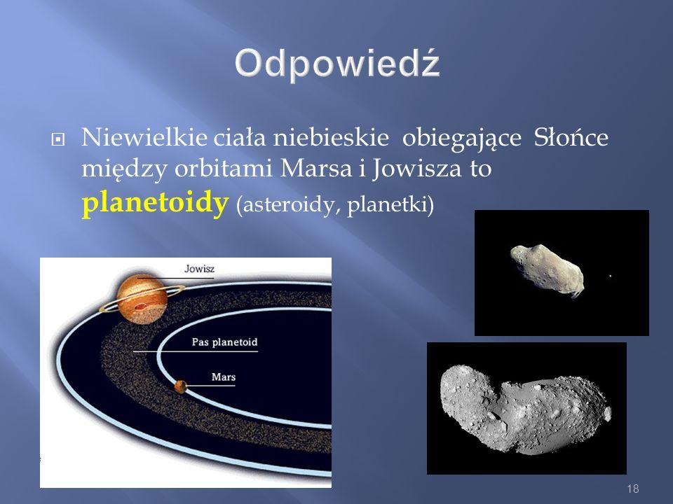 Odpowiedź Niewielkie ciała niebieskie obiegające Słońce między orbitami Marsa i Jowisza to planetoidy (asteroidy, planetki)