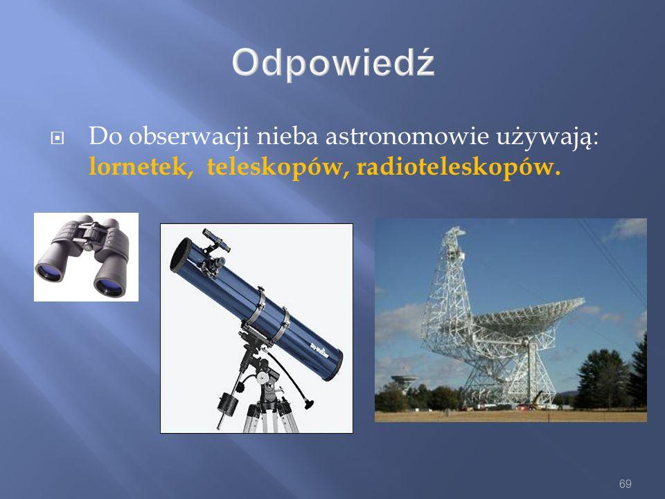 Odpowiedź Do obserwacji nieba astronomowie używają: lornetek, teleskopów, radioteleskopów.
