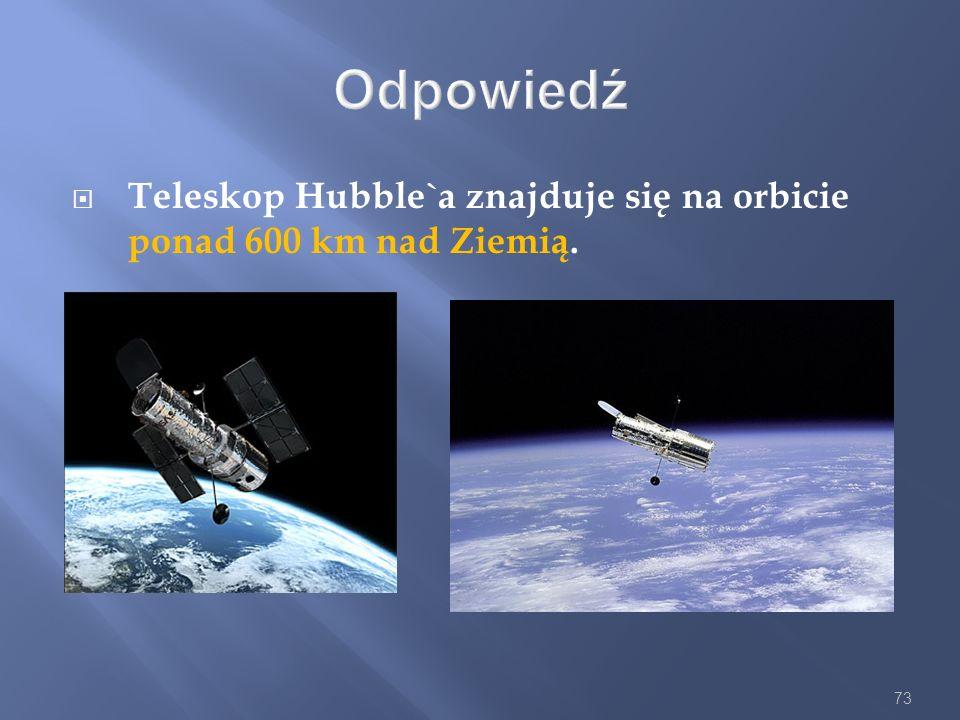 Odpowiedź Teleskop Hubble`a znajduje się na orbicie ponad 600 km nad Ziemią.