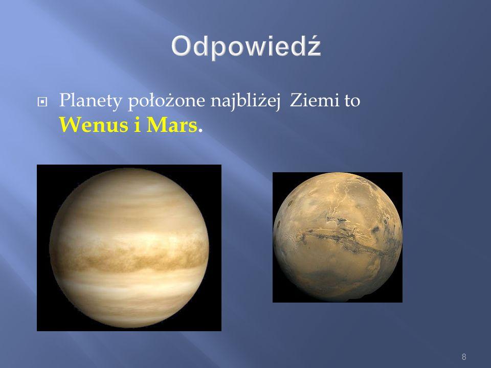 Odpowiedź Planety położone najbliżej Ziemi to Wenus i Mars.