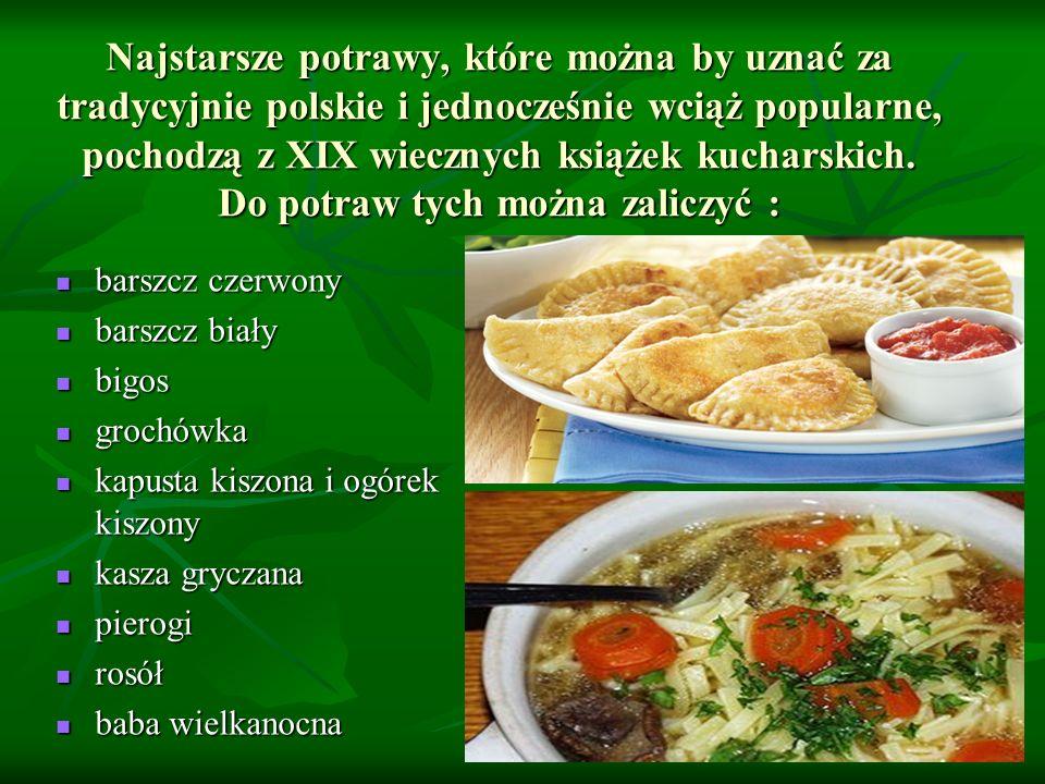 Najstarsze potrawy, które można by uznać za tradycyjnie polskie i jednocześnie wciąż popularne, pochodzą z XIX wiecznych książek kucharskich. Do potraw tych można zaliczyć :
