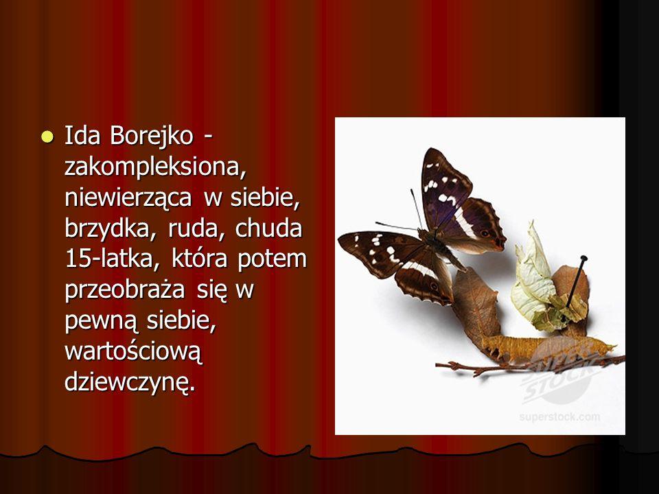Ida Borejko - zakompleksiona, niewierząca w siebie, brzydka, ruda, chuda 15-latka, która potem przeobraża się w pewną siebie, wartościową dziewczynę.