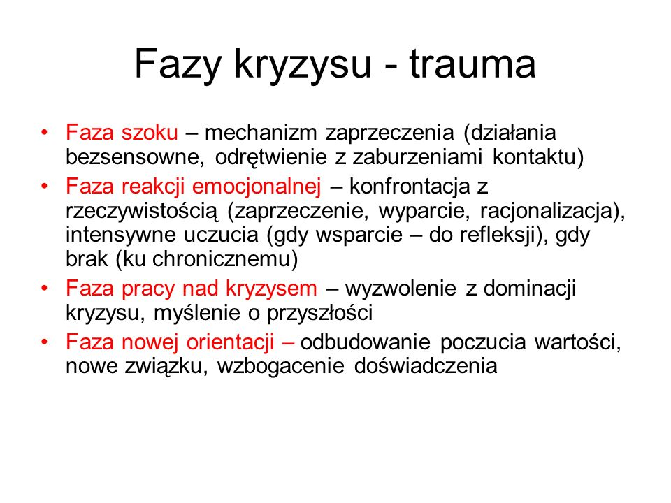 Fazy kryzysu - trauma Faza szoku – mechanizm zaprzeczenia (działania bezsensowne, odrętwienie z zaburzeniami kontaktu)