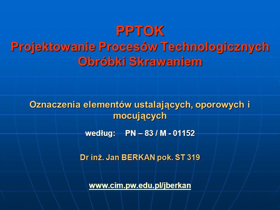 PPTOK Projektowanie Procesów Technologicznych Obróbki Skrawaniem Oznaczenia elementów ustalających, oporowych i mocujących według: PN – 83 / M - 01152 Dr inż.