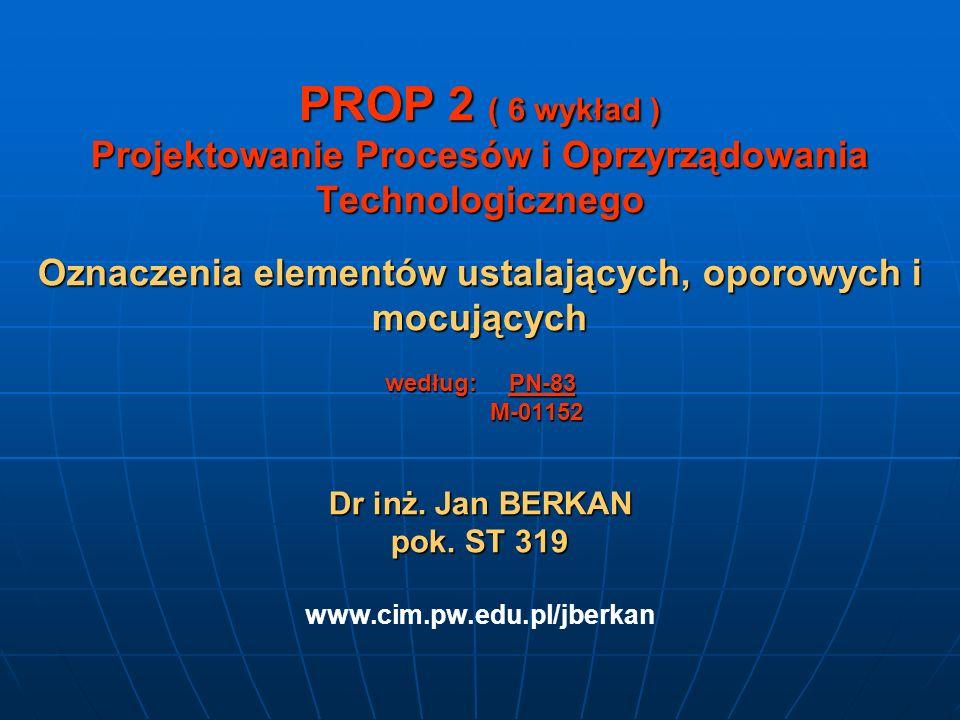 PROP 2 ( 6 wykład ) Projektowanie Procesów i Oprzyrządowania Technologicznego Oznaczenia elementów ustalających, oporowych i mocujących według: PN-83 M-01152 Dr inż.