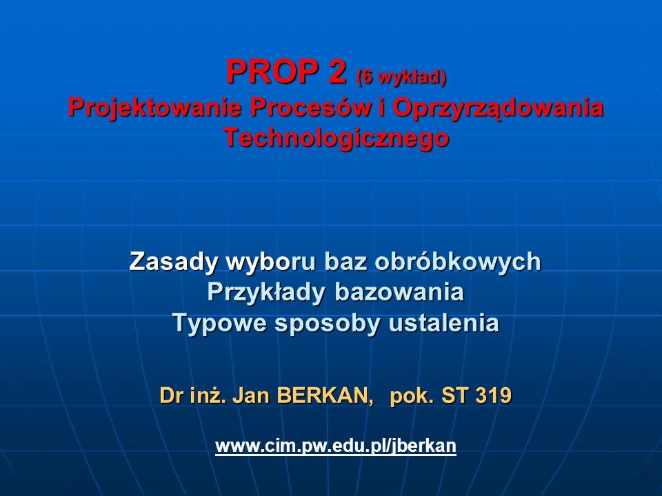 PROP 2 (6 wykład) Projektowanie Procesów i Oprzyrządowania Technologicznego Zasady wyboru baz obróbkowych Przykłady bazowania Typowe sposoby ustalenia Dr inż.