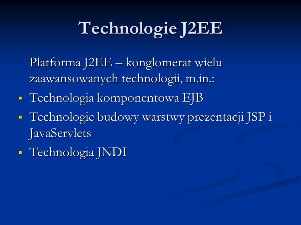 Technologie J2EE Platforma J2EE – konglomerat wielu zaawansowanych technologii, m.in.: Technologia komponentowa EJB.