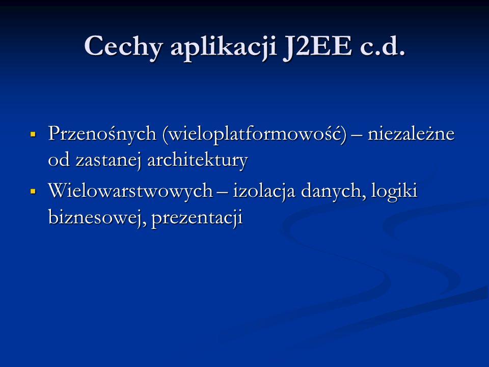 Cechy aplikacji J2EE c.d. Przenośnych (wieloplatformowość) – niezależne od zastanej architektury.