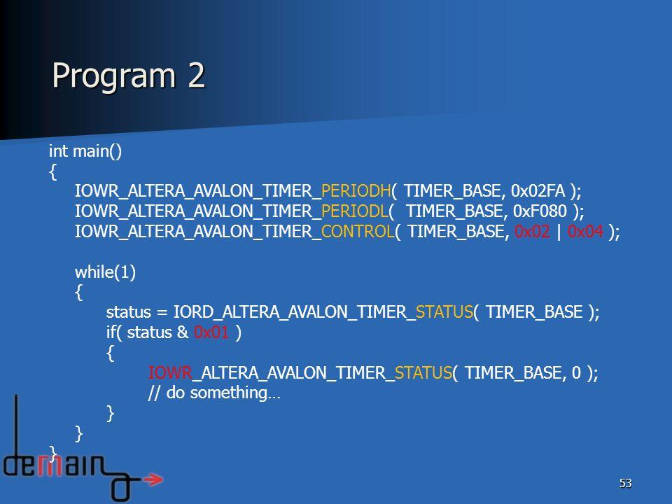 Program 2int main() { IOWR_ALTERA_AVALON_TIMER_PERIODH( TIMER_BASE, 0x02FA ); IOWR_ALTERA_AVALON_TIMER_PERIODL( TIMER_BASE, 0xF080 );