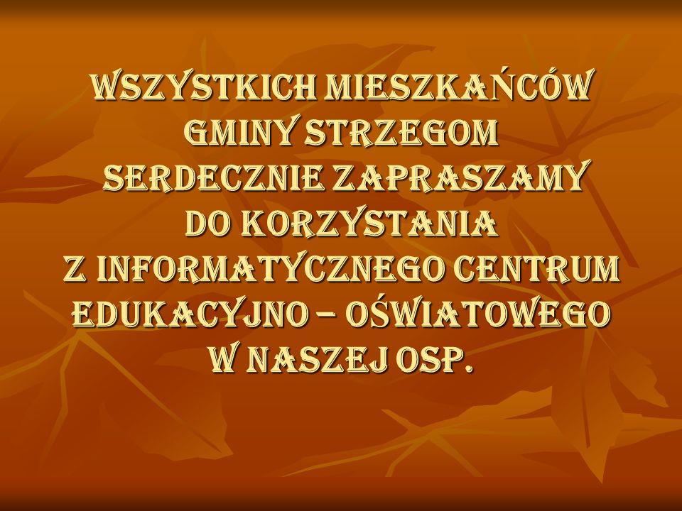 WSZYSTKICH MIESZKAŃCÓW gminy strzegom SERDECZNIE ZAPRASZAMY DO KORZYSTANIA Z INFORMATYCZNEGO CENTRUM EDUKACYJNO – OŚWIATOWEGO w naszej OSP.
