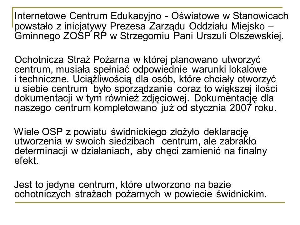 Internetowe Centrum Edukacyjno - Oświatowe w Stanowicach powstało z inicjatywy Prezesa Zarządu Oddziału Miejsko – Gminnego ZOSP RP w Strzegomiu Pani Urszuli Olszewskiej.