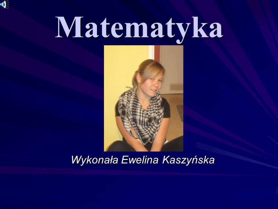 Matematyka Wykonała Ewelina Kaszyńska