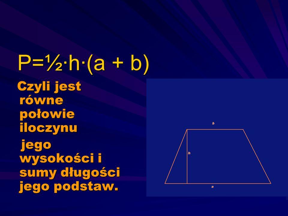 P=½·h·(a + b) Czyli jest równe połowie iloczynu