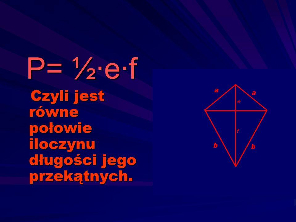 P= ½·e·f Czyli jest równe połowie iloczynu długości jego przekątnych.
