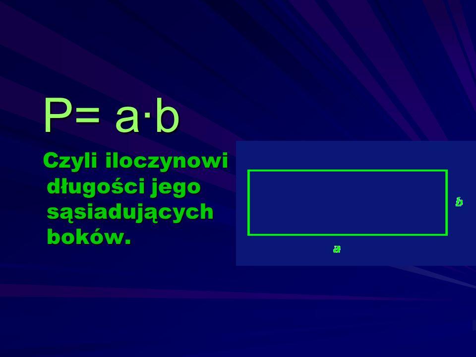 P= a·b Czyli iloczynowi długości jego sąsiadujących boków.