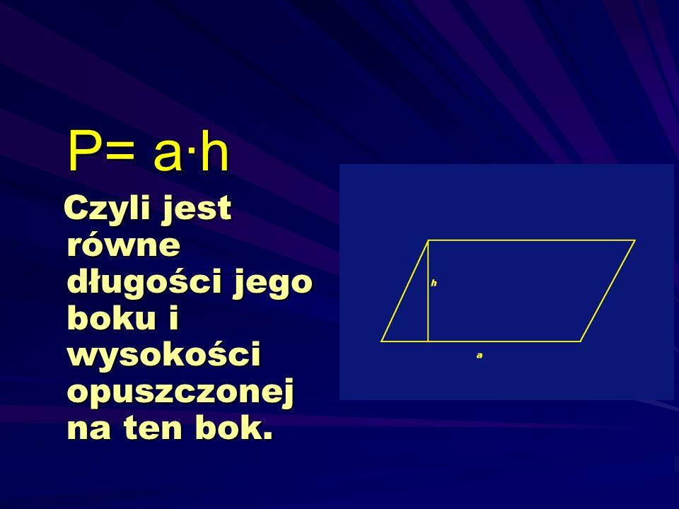 P= a·h Czyli jest równe długości jego boku i wysokości opuszczonej na ten bok.