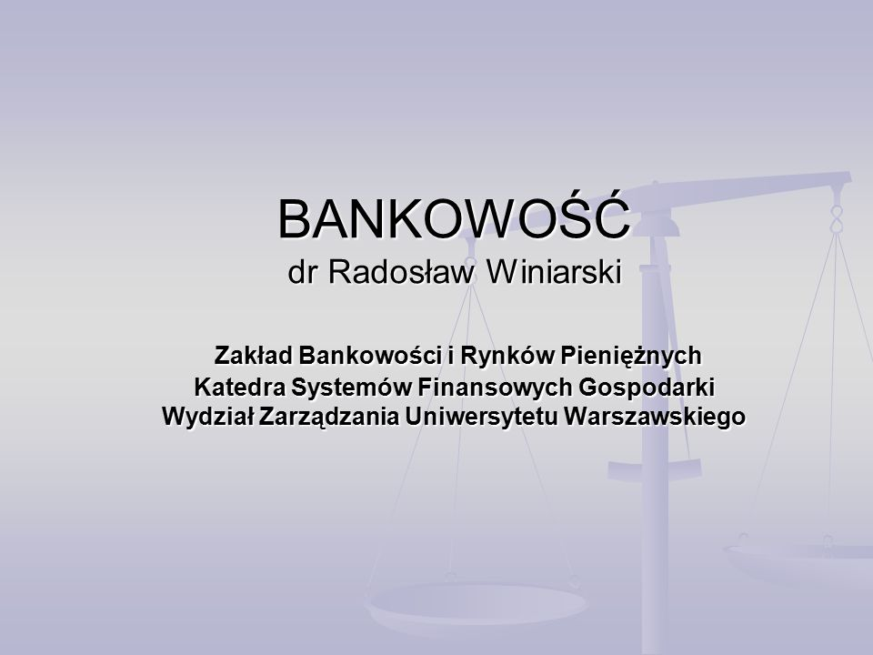 BANKOWOŚĆ dr Radosław Winiarski Zakład Bankowości i Rynków Pieniężnych Katedra Systemów Finansowych Gospodarki Wydział Zarządzania Uniwersytetu Warszawskiego