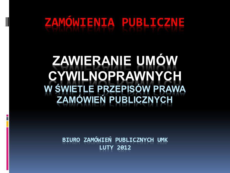ZAMÓWIENIA PUBLICZNE ZAWIERANIE UMÓW CYWILNOPRAWNYCH W Świetle przepisów prawa zamówień publicznych Biuro Zamówień PUBLICZNYCH UMK LUTY 2012