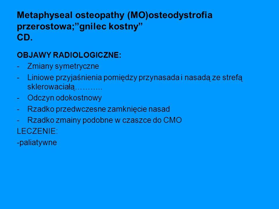 Metaphyseal osteopathy (MO)osteodystrofia przerostowa; gnilec kostny CD.