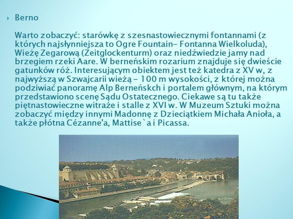 Berno Warto zobaczyć: starówkę z szesnastowiecznymi fontannami (z których najsłynniejsza to Ogre Fountain- Fontanna Wielkoluda), Wieżę Zegarową (Zeitglockenturm) oraz niedźwiedzie jamy nad brzegiem rzeki Aare.